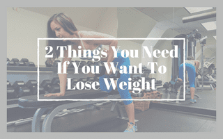 2 Things You Need If You Want To Lose Weight