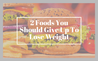 2 Foods To Give Up (If You Want To Lose Weight)