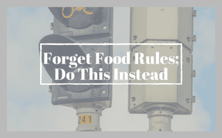 Forget Food Rules; Do This Instead