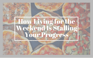 How Living for the Weekend is Stalling your Progress