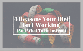 4 Reasons Your Diet Isn't Working (And What To Do Instead)