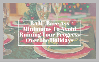 BAM! Bare Ass Minimums To Avoid Ruining Your Progress Over the Holidays
