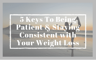 5 Keys To Being Patient & Staying Consistent with Your Weight Loss