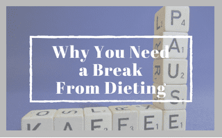 Why You Need a Break From Dieting