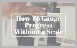 How To Gauge Progress Without a Scale